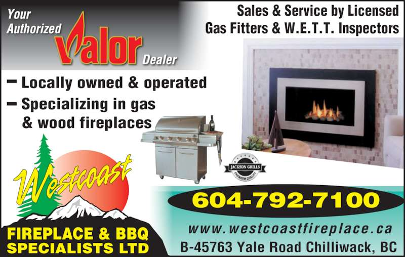 Westcoast Fireplace & BBQ Specialists Ltd (604-792-7100) - Display Ad - Your Authorized B-45763 Yale Road Chilliwack, BC FIREPLACE & BBQ SPECIALISTS LTD Sales & Service by Licensed Gas Fitters & W.E.T.T. Inspectors www.westcoastfireplace.ca Locally owned & operated Specializing in gas & wood fireplaces 604-792-7100