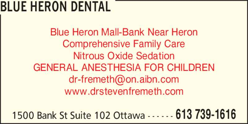Blue Heron Dental (613-739-1616) - Display Ad - Blue Heron Mall-Bank Near Heron Comprehensive Family Care Nitrous Oxide Sedation GENERAL ANESTHESIA FOR CHILDREN www.drstevenfremeth.com BLUE HERON DENTAL 1500 Bank St Suite 102 Ottawa - - - - - - 613 739-1616