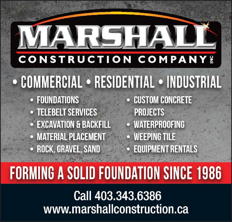 Marshall Construction Co (403-343-6386) - Display Ad - •  Insulated Concrete Foundations •  Excavation •  Backfill •  Grade Beams •  Custom Concrete Projects •  Waterproofing •  Weeping Tile •  Telebelt Services •  Washed Rock and Gravel Spread 'Forming a Solid Foundation Since 1986' Ph: 403-343-6386 www.marshallconstruction.ca 'Forming a Solid Foundation Since 1986' Ph: 403-343-6386 • Conventional Foundations •  Conventional Foundations • Excavation • Backfill • Rock, Gravel, Sand • Custom Concrete Projects • Material Placement • Waterproofing • Weeping Tile • Telebelt Services