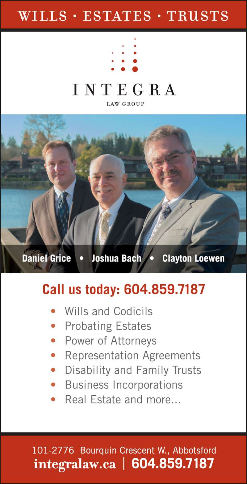 Integra Law Group (6048597187) - Display Ad - Probating of Estates Representation Agreements Powers of Attorney Administration of Estates Trust Agreements Committeeships Wills Prepared integralaw.ca call or visit us today 604-859-7187 F. CLAYTON LOEWEN Barrister & Solicitor JOSHUA M. BACH EXPERIENCED     RELIABLE     KNOWLEDGEABLE Wills, Estates & Trusts 101-2776 Bourquin Crescent West, Abbotsford, BC  V2S 6A4