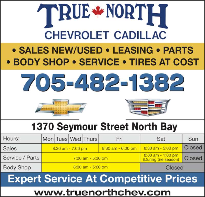 True North Chevrolet Cadillac (705-472-1210) - Display Ad - Expert Service At Competitive Prices ? SALES NEW/USED ? LEASING ? PARTS ? BODY SHOP ? SERVICE ? TIRES AT COST www.truenorthchev.com 705-482-1382 1370 Seymour Street North Bay Mon Tues Wed 8:30 am - 7:00 pm 8:30 am - 6:00 pm 8:30 am - 5:00 pm Closed Closed Closed 8:00 am - 1:00 pm (During tire season) 8:00 am - 5:00 pm 7:00 am - 5:30 pm FriThurs Sat Sun Sales Hours: Service / Parts Body Shop