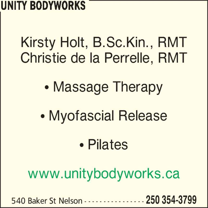 Unity Bodyworks (250-354-3799) - Display Ad - 540 Baker St Nelson - - - - - - - - - - - - - - - - 250 354-3799 Kirsty Holt, B.Sc.Kin., RMT Christie de la Perrelle, RMT ? Massage Therapy ? Myofascial Release ? Pilates www.unitybodyworks.ca UNITY BODYWORKS