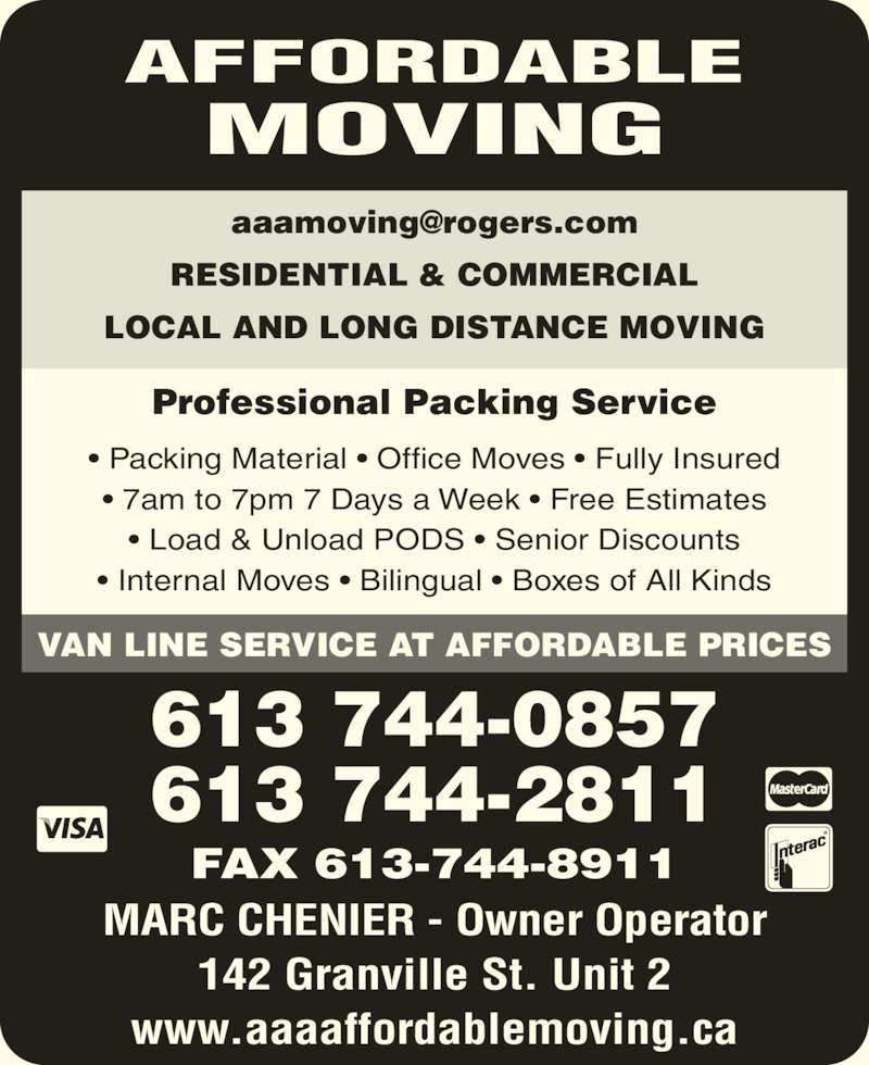 Affordable Moving (6137440857) - Display Ad - 613 744-0857 613 744-2811 RESIDENTIAL & COMMERCIAL LOCAL AND LONG DISTANCE MOVING AFFORDABLE MOVING Professional Packing Service VAN LINE SERVICE AT AFFORDABLE PRICES FAX 613-744-8911 MARC CHENIER - Owner Operator 142 Granville St. Unit 2 www.aaaaffordablemoving.ca ? Packing Material ? Office Moves ? Fully Insured ? 7am to 7pm 7 Days a Week ? Free Estimates ? Load & Unload PODS ? Senior Discounts ? Internal Moves ? Bilingual ? Boxes of All Kinds