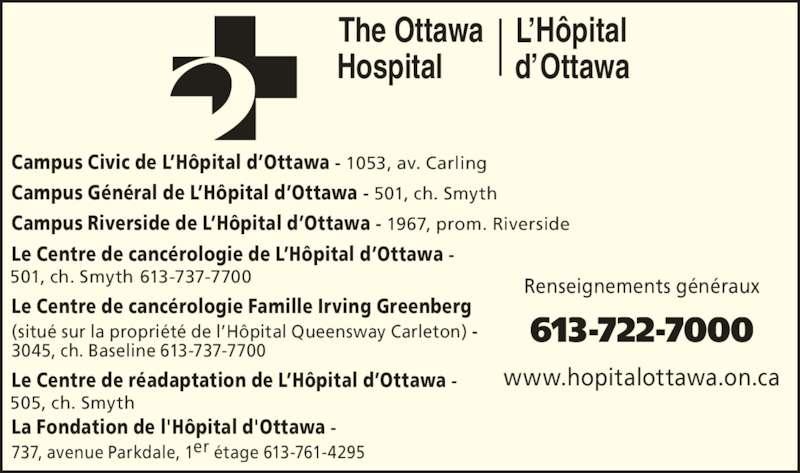 L'Hôpital d'Ottawa (613-722-7000) - Annonce illustrée======= - Le Centre de canc?rologie de L?H?pital d?Ottawa -  501, ch. Smyth 613-737-7700 Le Centre de canc?rologie Famille Irving Greenberg (situ? sur la propri?t? de l?H?pital Queensway Carleton) -  3045, ch. Baseline 613-737-7700 Le Centre de r?adaptation de L?H?pital d?Ottawa -  505, ch. Smyth La Fondation de l'H?pital d'Ottawa -  737, avenue Parkdale, 1er ?tage 613-761-4295 Renseignements g?n?raux 613-722-7000 www.hopitalottawa.on.ca The Ottawa OttawaHospital H?pitalL? d? Campus Civic de L?H?pital d?Ottawa - 1053, av. Carling Campus G?n?ral de L?H?pital d?Ottawa - 501, ch. Smyth Campus Riverside de L?H?pital d?Ottawa - 1967, prom. Riverside