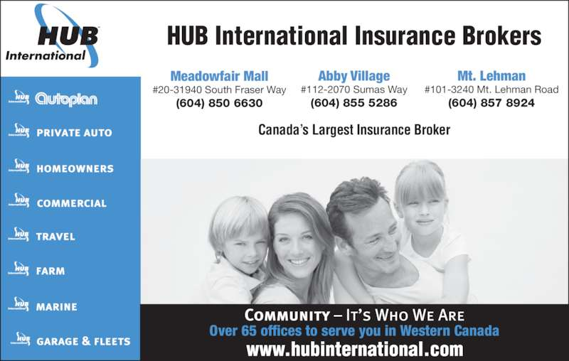HUB International Barton Insurance Brokers (604-855-5286) - Display Ad - HUB International Insurance Brokers Canada?s Largest Insurance Broker Meadowfair Mall #20-31940 South Fraser Way (604) 850 6630 Abby Village #112-2070 Sumas Way (604) 855 5286 Mt. Lehman #101-3240 Mt. Lehman Road (604) 857 8924 Over 65 offices to serve you in Western Canada