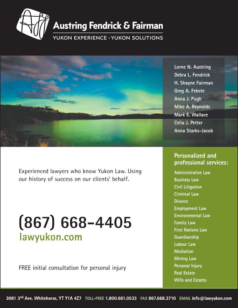 Austring Fendrick & Fairman (867-668-4405) - Display Ad - professional services: Personalized and Administrative Law Business Law Civil Litigation Criminal Law Divorce Employment Law Environmental Law Family Law First Nations Law Guardianship Labour Law Mark E. Wallace Celia J. Petter Anna Starks-Jacob Mediation Mining Law Personal Injury Real Estate Wills and Estates Experienced lawyers who know Yukon Law. Using our history of success on our clients? behalf. (867) 668-4405 lawyukon.com FREE initial consultation for personal injury Lorne N. Austring Debra L. Fendrick H. Shayne Fairman Greg A. Fekete Anna J. Pugh Mike A. Reynolds