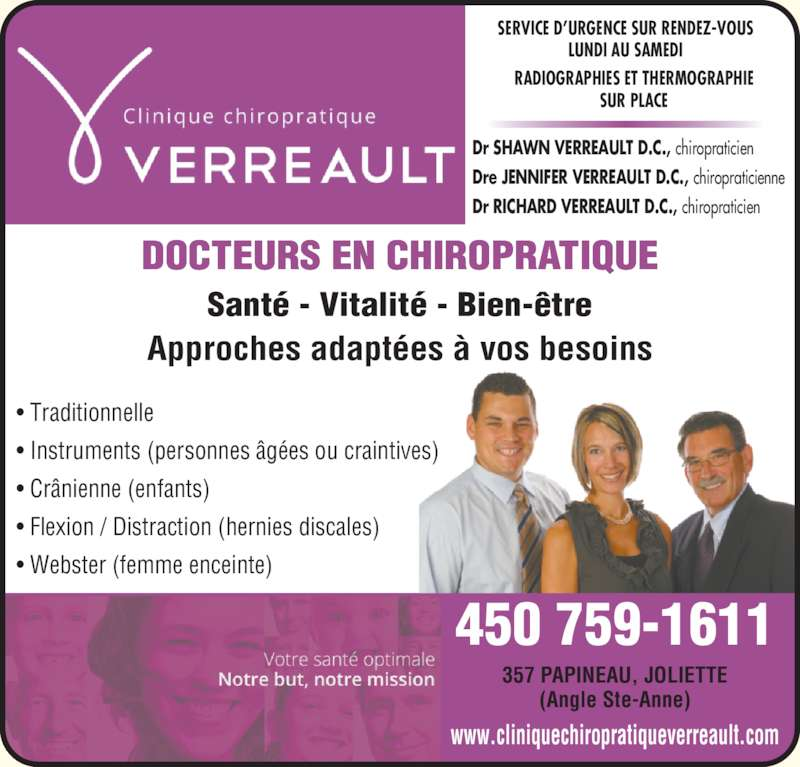 Clinique Chiropratique Verreault (450-759-1611) - Annonce illustrée======= - SERVICE D?URGENCE SUR RENDEZ-VOUS LUNDI AU SAMEDI RADIOGRAPHIES ET THERMOGRAPHIE SUR PLACE Dr SHAWN VERREAULT D.C., chiropraticien Dre JENNIFER VERREAULT D.C., chiropraticienne Dr RICHARD VERREAULT D.C., chiropraticien DOCTEURS EN CHIROPRATIQUE Sant? - Vitalit? - Bien-?tre ? Traditionnelle ? Instruments (personnes ?g?es ou craintives) ? Cr?nienne (enfants) ? Flexion / Distraction (hernies discales) ? Webster (femme enceinte) 357 PAPINEAU, JOLIETTE (Angle Ste-Anne) 450 759-1611 www.cliniquechiropratiqueverreault.com Approches adapt?es ? vos besoins