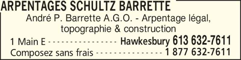 Schultz Barrette Surveying (613-632-7611) - Annonce illustrée======= - ARPENTAGES SCHULTZ BARRETTE 1 Main E Hawkesbury 613 632-7611- - - - - - - - - - - - - - - - Composez sans frais 1 877 632-7611- - - - - - - - - - - - - - - Andr? P. Barrette A.G.O. - Arpentage l?gal, topographie & construction