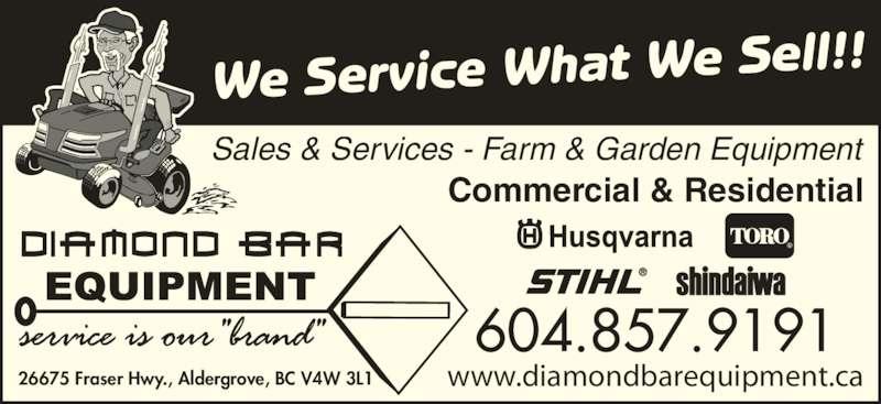 Diamond Bar Equipment (604-857-9191) - Display Ad - www.diamondbarequipment.ca We Service What We Sell!! Commercial & Residential 26675 Fraser Hwy., Aldergrove, BC V4W 3L1 604.857.9191 Sales & Services - Farm & Garden Equipment