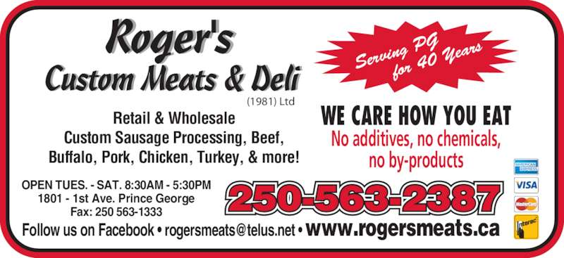 Roger's Custom Meats (1981) Ltd (250-563-2387) - Display Ad - No additives, no chemicals, no by-products Retail & Wholesale Custom Sausage Processing, Beef, Buffalo, Pork, Chicken, Turkey, & more! (1981) Ltd Servi ng PG for 40  Year 250-563-2387OPEN TUES. - SAT. 8:30AM - 5:30PM1801 - 1st Ave. Prince GeorgeFax: 250 563-1333 WE CARE HOW YOU EAT No additives, no chemicals, no by-products Retail & Wholesale Custom Sausage Processing, Beef, Buffalo, Pork, Chicken, Turkey, & more! (1981) Ltd Servi ng PG for 40  Year 250-563-2387OPEN TUES. - SAT. 8:30AM - 5:30PM1801 - 1st Ave. Prince GeorgeFax: 250 563-1333 WE CARE HOW YOU EAT
