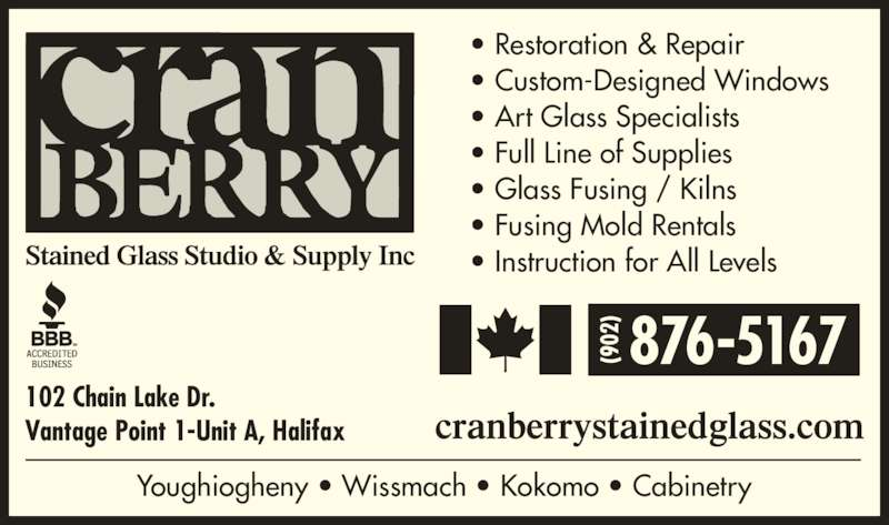 Cranberry Stained Glass Studio & Supply Inc (902-876-5167) - Display Ad - Vantage Point 1-Unit A, Halifax 876-5167 ? Restoration & Repair ? Custom-Designed Windows ? Art Glass Specialists ? Full Line of Supplies ? Glass Fusing / Kilns ? Fusing Mold Rentals ? Instruction for All Levels Youghiogheny ? Wissmach ? Kokomo ? Cabinetry 102 Chain Lake Dr.