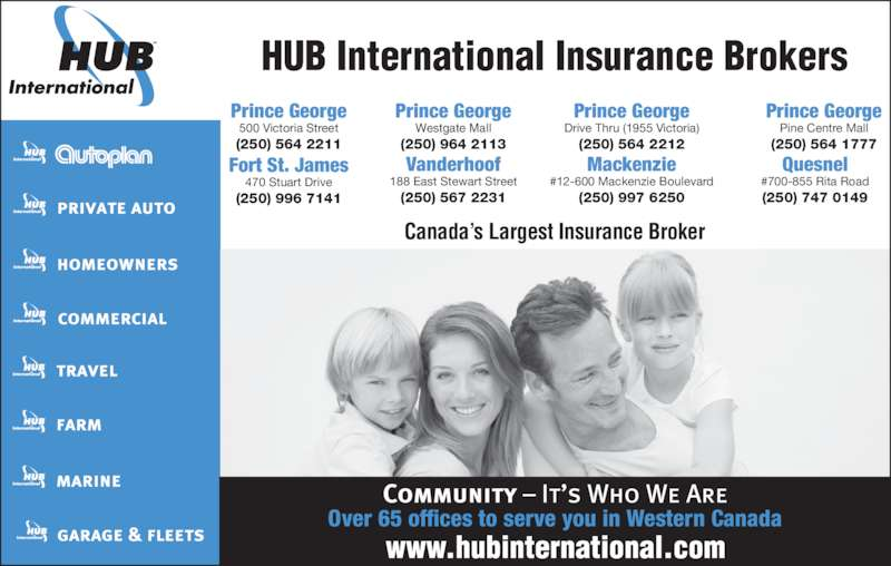 HUB International Barton Insurance Brokers (250-564-2211) - Display Ad - Over 65 offices to serve you in Western Canada (250) 964 2113 Prince George HUB International Insurance Brokers Canada?s Largest Insurance Broker Fort St. James 470 Stuart Drive (250) 996 7141 Vanderhoof 188 East Stewart Street (250) 567 2231 #12-600 Mackenzie Boulevard (250) 997 6250 Mackenzie Quesnel #700-855 Rita Road (250) 747 0149 Prince George 500 Victoria Street (250) 564 2211 Prince George Westgate Mall Drive Thru (1955 Victoria) (250) 564 2212 Prince George Pine Centre Mall (250) 564 1777