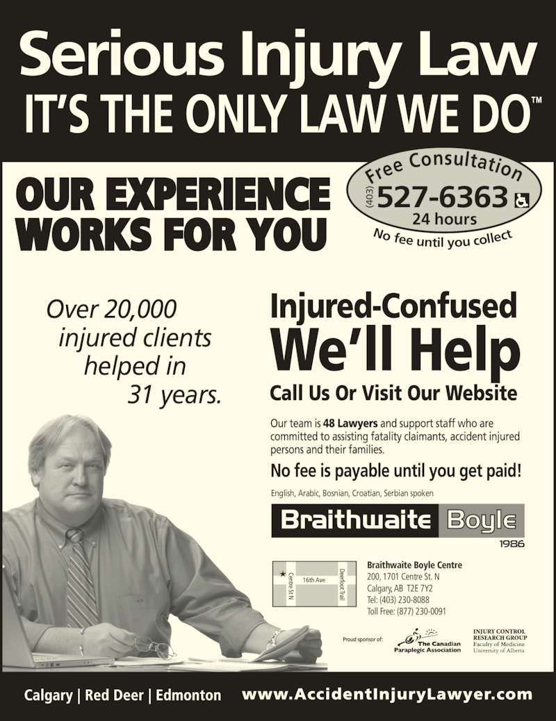 Braithwaite Boyle Accident Injury Law (403-527-6363) - Display Ad - No fee until you collec Over 20,000   injured clients       helped in              31 years. (4 03  Proud sponsor of: Fre e Consultation 24 hours 527-6363(403 Braithwaite Boyle Centre  200, 1701 Centre St. N Calgary, AB  T2E 7Y2 Tel: (403) 230-8088 Toll Free: (877) 230-0091 English, Arabic, Bosnian, Croatian, Serbian spoken