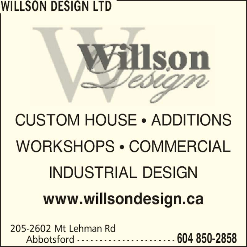 Willson Design Ltd (604-850-2858) - Display Ad - Abbotsford - - - - - - - - - - - - - - - - - - - - - - 604 850-2858 CUSTOM HOUSE ? ADDITIONS WORKSHOPS ? COMMERCIAL INDUSTRIAL DESIGN www.willsondesign.ca 205-2602 Mt Lehman Rd WILLSON DESIGN LTD