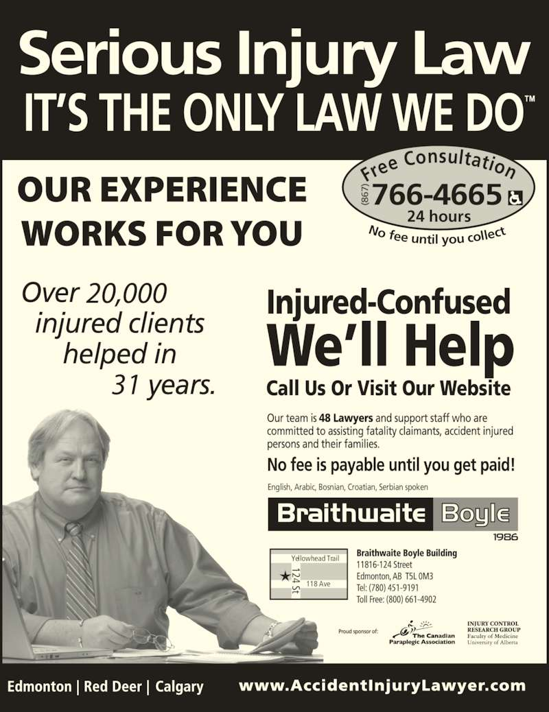 Braithwaite Boyle Accident Injury Law (867-766-4665) - Display Ad - Proud sponsor of: Fre e Consultation 24 hours No fee until you collec 766-4665(867 English, Arabic, Bosnian, Croatian, Serbian spoken Yellowhead Trail 118 Ave 124 St 31 (8 67 124 St