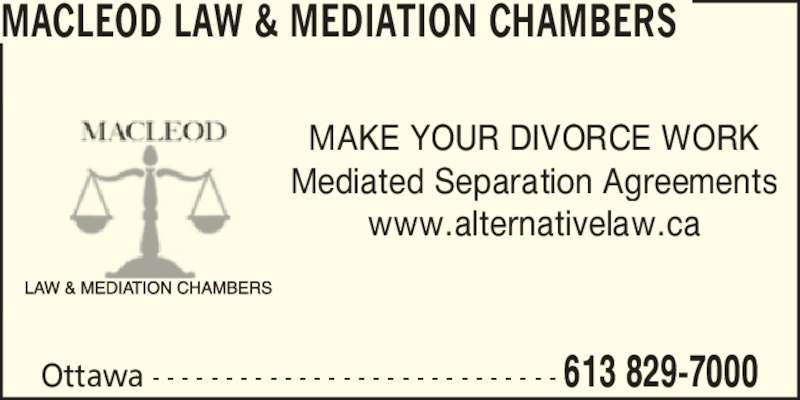 Macleod Law & Mediation Chambers (6138297000) - Display Ad - MAKE YOUR DIVORCE WORK Mediated Separation Agreements www.alternativelaw.ca MACLEOD LAW & MEDIATION CHAMBERS Ottawa - - - - - - - - - - - - - - - - - - - - - - - - - - - - 613 829-7000
