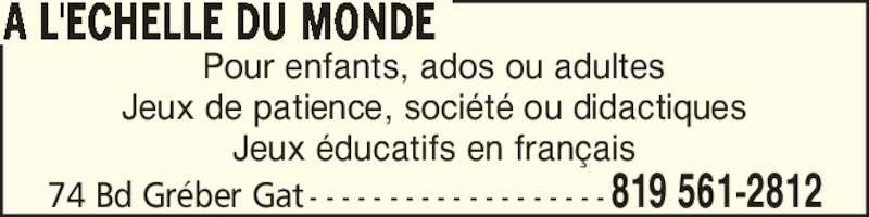 A l'Echelle Du Monde (819-561-2812) - Display Ad - 74 Bd Gr?ber Gat - - - - - - - - - - - - - - - - - - -819 561-2812 A L'ECHELLE DU MONDE Pour enfants, ados ou adultes Jeux de patience, soci?t? ou didactiques Jeux ?ducatifs en fran?ais 74 Bd Gr?ber Gat - - - - - - - - - - - - - - - - - - -819 561-2812 A L'ECHELLE DU MONDE Pour enfants, ados ou adultes Jeux de patience, soci?t? ou didactiques Jeux ?ducatifs en fran?ais