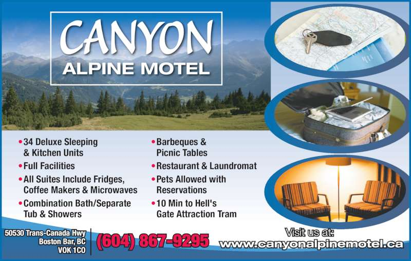 Canyon Alpine Motel (604-867-9295) - Display Ad - ? Barbeques &  Picnic Tables ? Restaurant & Laundromat ? Pets Allowed with  Reservations ? 10 Min to Hell's  Gate Attraction Tram ? 34 Deluxe Sleeping  & Kitchen Units ? Full Facilities ? All Suites Include Fridges,  Coffee Makers & Microwaves ? Combination Bath/Separate  Tub & Showers CANYON ALPINE MOTEL Visit us at:  www.canyonalpinemotel.ca(604) 867-9295 50530 Trans-Canada Hwy Boston Bar, BC VOK 1CO