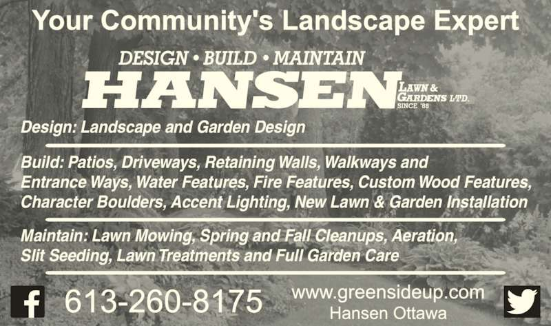 Hansen Lawn And Gardens Ltd (613-260-8175) - Display Ad - Build: Patios, Driveways, Retaining Walls, Walkways and Entrance Ways, Water Features, Fire Features, Custom Wood Features, Character Boulders, Accent Lighting, New Lawn & Garden Installation Maintain: Lawn Mowing, Spring and Fall Cleanups, Aeration, Slit Seeding, Lawn Treatments and Full Garden Care  Design: Landscape and Garden Design