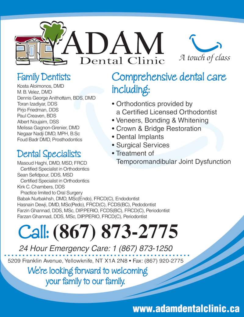 Adam Dental Clinic (8678732775) - Display Ad - www.adamdentalclinic.ca ? Orthodontics provided by a Certified Licensed Orthodontist ? Veneers, Bonding & Whitening ? Treatment of Temporomandibular Joint Dysfunction A touch of class Comprehensive dental care including: 5209 Franklin Avenue, Yellowknife, NT X1A 2N8 ? Fax: (867) 920-2775 We?re looking forward to welcoming          your family to our family. ? Crown & Bridge Restoration ? Dental Implants ? Surgical Services Call: (867) 873-2775 24 Hour Emergency Care: 1 (867) 873-1250 Family Dentists Kosta Aloimonos, DMD  M. B. Velez, DMD Dennis George Anithottam, BDS, DMD Pirjo Friedman, DDS Paul Creaven, BDS Albert Noujaim, DSS Melissa Gagnon-Grenier, DMD Negaar Nadji DMD, MPH, B.Sc Foud Badr DMD, Prosthodontics Dental Specialists Masoud Haghi, DMD, MSD, FRCD  Certified Specialist in Orthodontics Toran Izadiyar, DDS Sean Sefidpour, DDS, MSD  Certified Specialist in Orthodontics Kirk C. Chambers, DDS  Practice limited to Oral Surgery Babak Nurbakhsh, DMD, MSc(Endo), FRCD(C), Endodontist Farzin Ghannad, DDS, MSc, DIP.PERIO, FCDS(BC), FRCD(C), Periodontist Hasnain Dewji, DMD, MSc(Pedo), FRCD(C), FCDS(BC), Pedodontist Farzan Ghannad, DDS, MSc, DIP.PERIO, FRCD(C), Periodontist