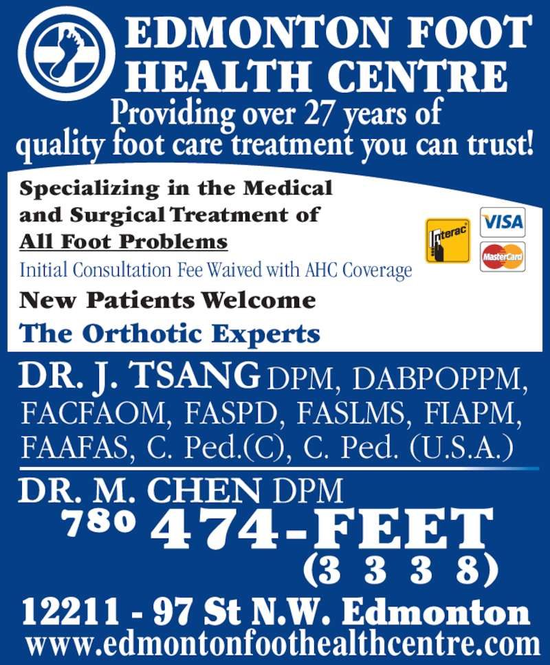 Edmonton Foot Health Centre (780-474-3338) - Display Ad - Initial Consultation Fee Waived with AHC Coverage The Orthotic Experts Providing over 27 years of quality foot care treatment you can trust! EDMONTON FOOT HEALTH CENTRE                         DPM, DABPOPPM, FACFAOM, FASPD, FASLMS, FIAPM, FAAFAS, C. Ped.(C), C. Ped. (U.S.A.) www.edmontonfoothealthcentre.com 12211 - 97 St N.W. Edmonton (3 3 3 8) New Patients Welcome Specializing in the Medical and Surgical Treatment of All Foot Problems