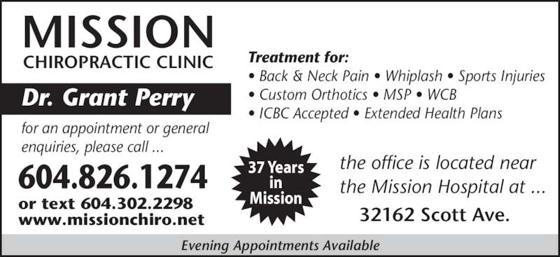Mission Chiropractic Clinic (604-826-1274) - Display Ad - CHIROPRACTIC CLINIC Dr. Grant Perry  Treatment for: ? Back & Neck Pain ? Whiplash ? Sports Injuries ? Custom Orthotics ? MSP ? WCB ? ICBC Accepted ? Extended Health Plans 604.826.1274 for an appointment or general enquiries, please call ... www.missionchiro.net 32162 Scott Ave. the office is located near the Mission Hospital at ... Evening Appointments Available 37 Years in Missionor text 604.302.2298 MISSION