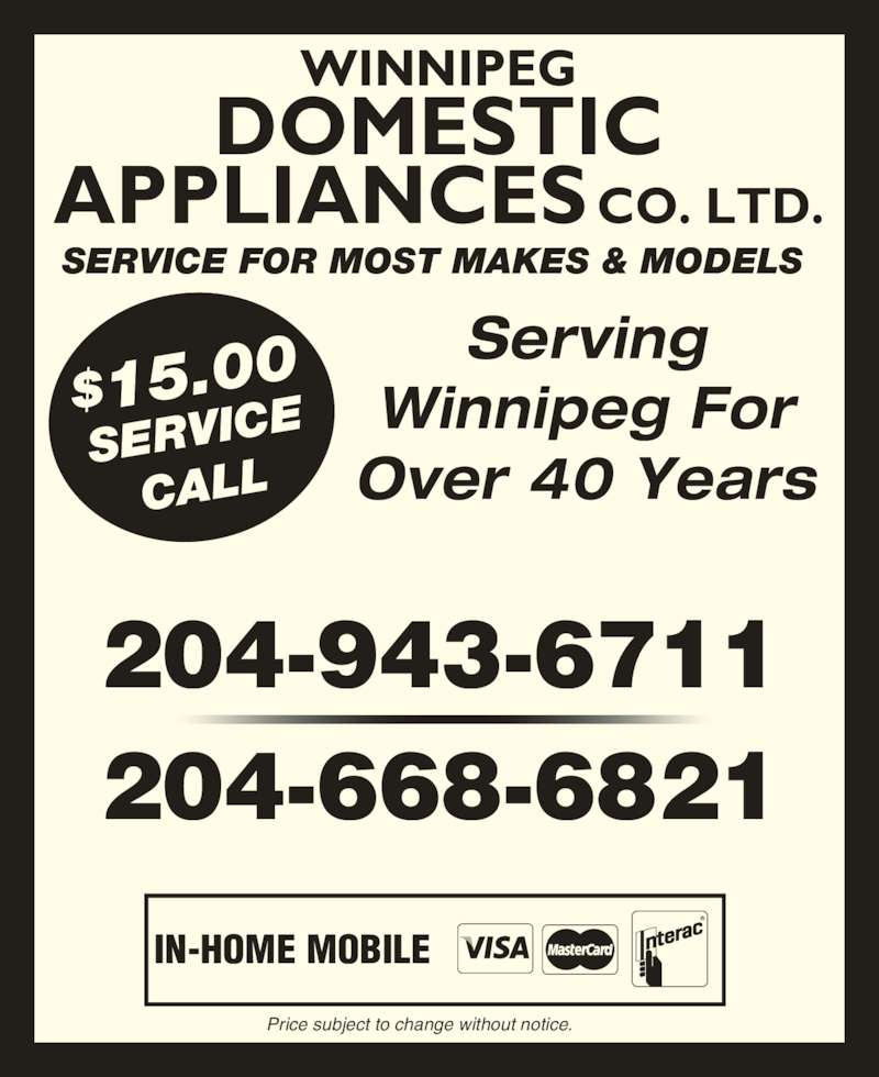 Domestic Appliances Co Ltd (204-943-6711) - Display Ad - SERVICE FOR MOST MAKES & MODELS WINNIPEG DOMESTIC APPLIANCES CO. LTD. Serving Winnipeg For Over 40 Years IN-HOME MOBILE Price subject to change without notice. $15.00 SERVIC CALL 204-943-6711 204-668-6821