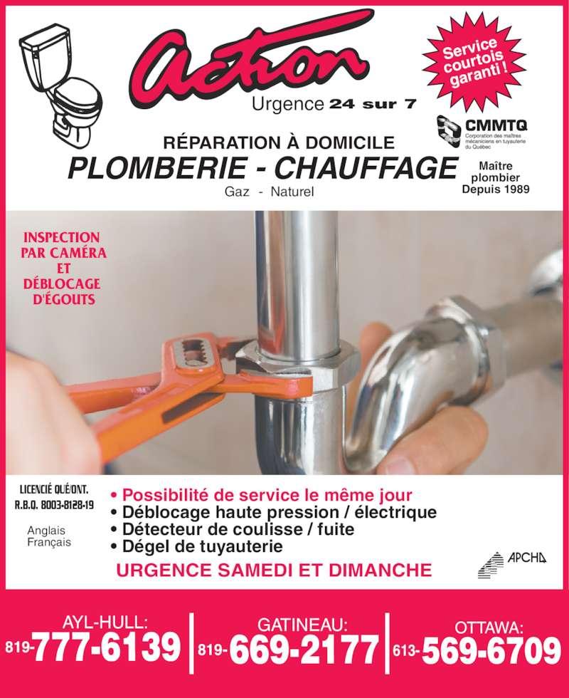 Action Plomberie Et Chauffage (819-777-6139) - Annonce illustrée======= - Depuis 1989 plombier INSPECTION  PAR CAM?RA ET D?BLOCAGE  D'?GOUTS LICENCI? QU?/ONT. R.B.Q. 8003-8128-19 Anglais Fran?ais Gaz -  Naturel Service courto is  garanti  ! Urgence 24 sur 7 AYL-HULL: 819- GATINEAU: 819- OTTAWA: 613- ? Possibilit? de service le m?me jour ? D?blocage haute pression / ?lectrique ? D?tecteur de coulisse / fuite ? D?gel de tuyauterie URGENCE SAMEDI ET DIMANCHE Ma?tre R?PARATION ? DOMICILE PLOMBERIE CHAUFFAGE