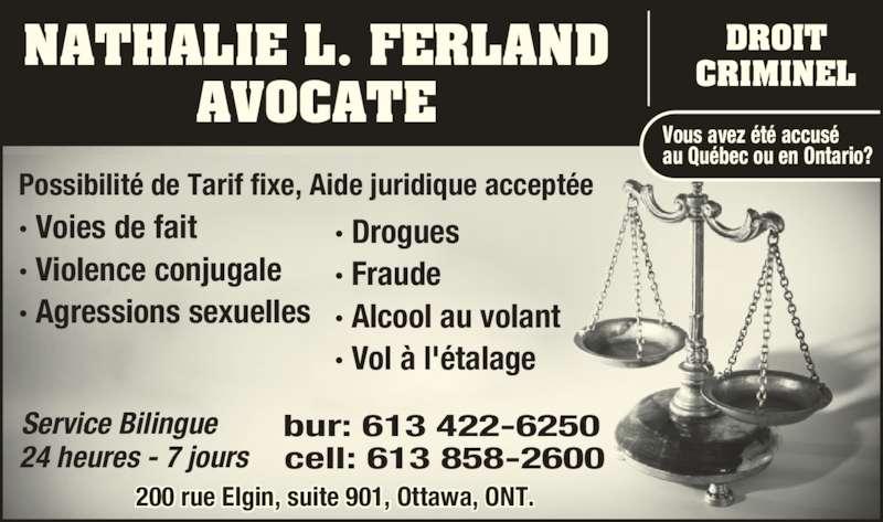Nathalie Ferland Law Office (613-422-6250) - Annonce illustrée======= - NATHALIE L. FERLAND AVOCATE ? Voies de fait ? Violence conjugale ? Agressions sexuelles Vous avez ?t? accus? au Qu?bec ou en Ontario? Service Bilingue 24 heures - 7 jours bur: 613 422-6250 cell: 613 858-2600 DROIT CRIMINEL Possibilit? de Tarif fixe, Aide juridique accept?e  ? Drogues ? Fraude ? Alcool au volant ? Vol ? l'?talage  200 rue Elgin, suite 901, Ottawa, ONT.