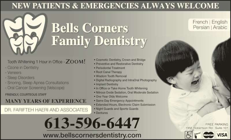 Bells Corners Family Dentistry (613-596-6447) - Display Ad - Tooth Whitening 1 Hour in Office - Bells Corners Family Dentistry ? ? Cosmetic Dentistry, Crown and Bridge ? Preventive and Restorative Dentistry ? Periodontal Treatment ? Root Canal Therapy ? Implant Dentistry ? One Year Olds Welcome ? Night Guards and Sports Guards ? Dentures NEW PATIENTS & EMERGENCIES ALWAYS WELCOME DR. FARIFTEH HAERI AND ASSOCIATES MANY YEARS OF EXPERIENCE 613-596-6447 FRIENDLY, COURTEOUS STAFF - Ozone in Dentistry - Veneers - Sleep Disorders - Snoring, Sleep Apnea Consultations - Oral Cancer Screening (Velscope) French | English Persian | Arabic ? Wisdom Tooth Removal ? In O fice or Take Home Tooth Whitening ? Nitrous Oxide Sedation, Oral Moderate Seda ion ? Same Day Emergency Appointments FREE PARKING www.bellscornersdentistry.com 1956 Robertson Rd., Suite 101 ? Extended Hours, Electronic Claim Submission ? Digital Radiography and IntraOral Photography