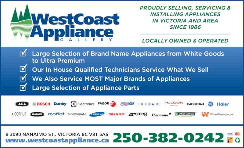 Westcoast Appliance Centre Ltd (250-382-0242) - Display Ad - 250-382-0242B 3090 NANAIMO ST., VICTORIA BC V8T 5A6www.westcoastappliance.ca Large Selection of Brand Name Appliances from White Goods to Ultra Premium Our In House Qualified Technicians Service What We Sell We Also Service MOST Major Brands of Appliances Large Selection of Appliance Parts PROUDLY SELLING, SERVICING & INSTALLING APPLIANCES IN VICTORIA AND AREA SINCE 1986 LOCALLY OWNED & OPERATED