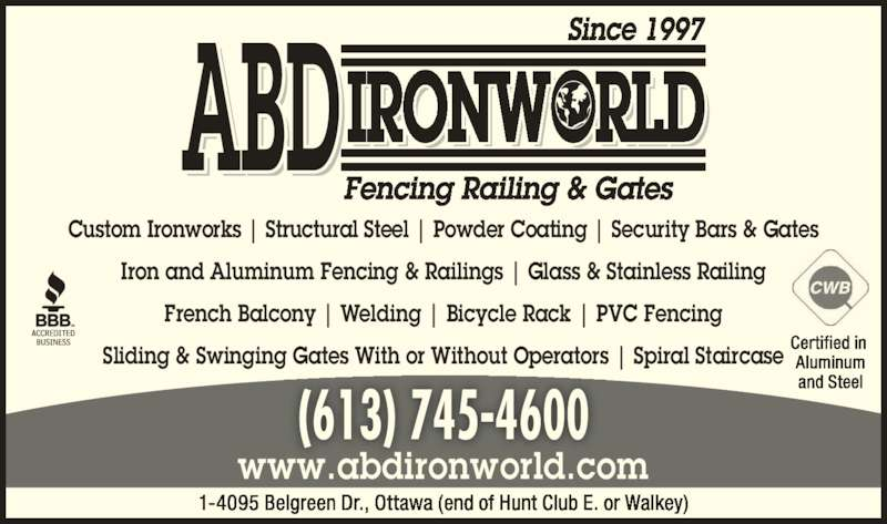 ABD IronWorld Fencing Railing & Gates (613-745-4600) - Display Ad - Iron and Aluminum Fencing & Railings | Glass & Stainless Railing French Balcony | Welding | Bicycle Rack | PVC Fencing Sliding & Swinging Gates With or Without Operators | Spiral Staircase Since 1997 Fencing Railing & Gates Custom Ironworks | Structural Steel | Powder Coating | Security Bars & Gates IRONWORLDABD (613) 745-4600 www.abdironworld.com 1-4095 Belgreen Dr., Ottawa (end of Hunt Club E. or Walkey) Certified in  Aluminum and Steel