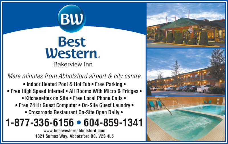 Best Western (1-855-247-4462) - Display Ad - Mere minutes from Abbotsford airport & city centre. ? Indoor Heated Pool & Hot Tub ? Free Parking ? ? Free High Speed Internet ? All Rooms With Micro & Fridges ? ? Kitchenettes on Site ? Free Local Phone Calls ?  ? Free 24 Hr Guest Computer ? On-Site Guest Laundry ? ? Crossroads Restaurant On-Site Open Daily ?  1821 Sumas Way, Abbotsford BC, V2S 4L5 www.bestwesternabbotsford.com 1-877-336-6156 ? 604-859-1341 Bakerview Inn