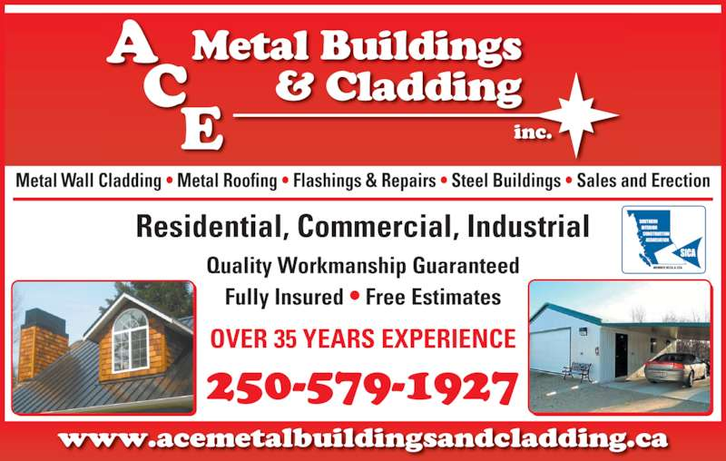 Ace Metal Buildings & Cladding Inc (250-579-1927) - Display Ad - inc. www.acemetalbuildingsandcladding.ca Metal Wall Cladding ? Metal Roofing ? Flashings & Repairs ? Steel Buildings ? Sales and Erection Quality Workmanship Guaranteed Fully Insured ? Free Estimates Residential, Commercial, Industrial OVER 35 YEARS EXPERIENCE 250-579-1927 A Metal Buildings & Cladding