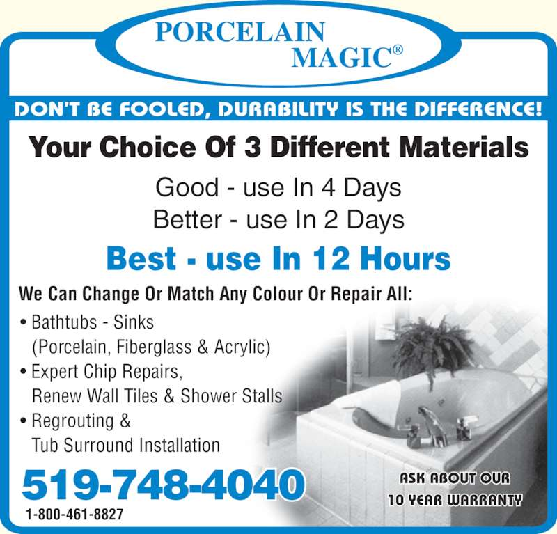 Porcelain Magic (519-748-4040) - Display Ad - Best - use In 12 Hours ASK ABOUT OUR 10 YEAR WARRANTY Better - use In 2 Days 1-800-461-8827 Your Choice Of 3 Different Materials DON?T BE FOOLED, DURABILITY IS THE DIFFERENCE! ? Bathtubs - Sinks   (Porcelain, Fiberglass & Acrylic) ? Expert Chip Repairs,   Renew Wall Tiles & Shower Stalls ? Regrouting &   Tub Surround Installation We Can Change Or Match Any Colour Or Repair All: 519-748-4040 Good - use In 4 Days