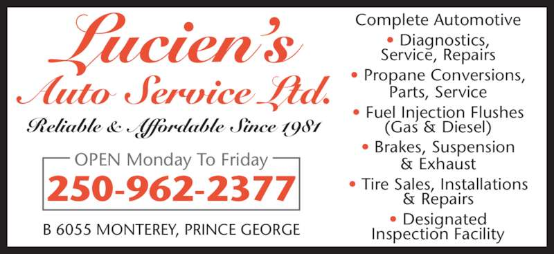 Lucien's Auto Service Ltd (250-962-2377) - Display Ad - Complete Automotive ? Diagnostics, Service, Repairs ? Propane Conversions, Parts, Service ? Fuel Injection Flushes (Gas & Diesel) ? Brakes, Suspension & Exhaust ? Tire Sales, Installations & Repairs ? Designated Inspection Facility 250-962-2377 B 6055 MONTEREY, PRINCE GEORGE OPEN Monday To Friday Reliable & Affordable Since 1981