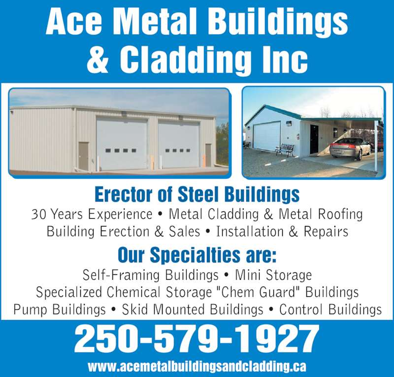 "Ace Metal Buildings & Cladding Inc (250-579-1927) - Display Ad - Ace Metal Buildings & Cladding Inc 250-579-1927 Our Specialties are: Self-Framing Buildings ? Mini Storage Specialized Chemical Storage ""Chem Guard"" Buildings Pump Buildings ? Skid Mounted Buildings ? Control Buildings Erector of Steel Buildings 30 Years Experience ? Metal Cladding & Metal Roofing Building Erection & Sales ? Installation & Repairs www.acemetalbuildingsandcladding.ca"