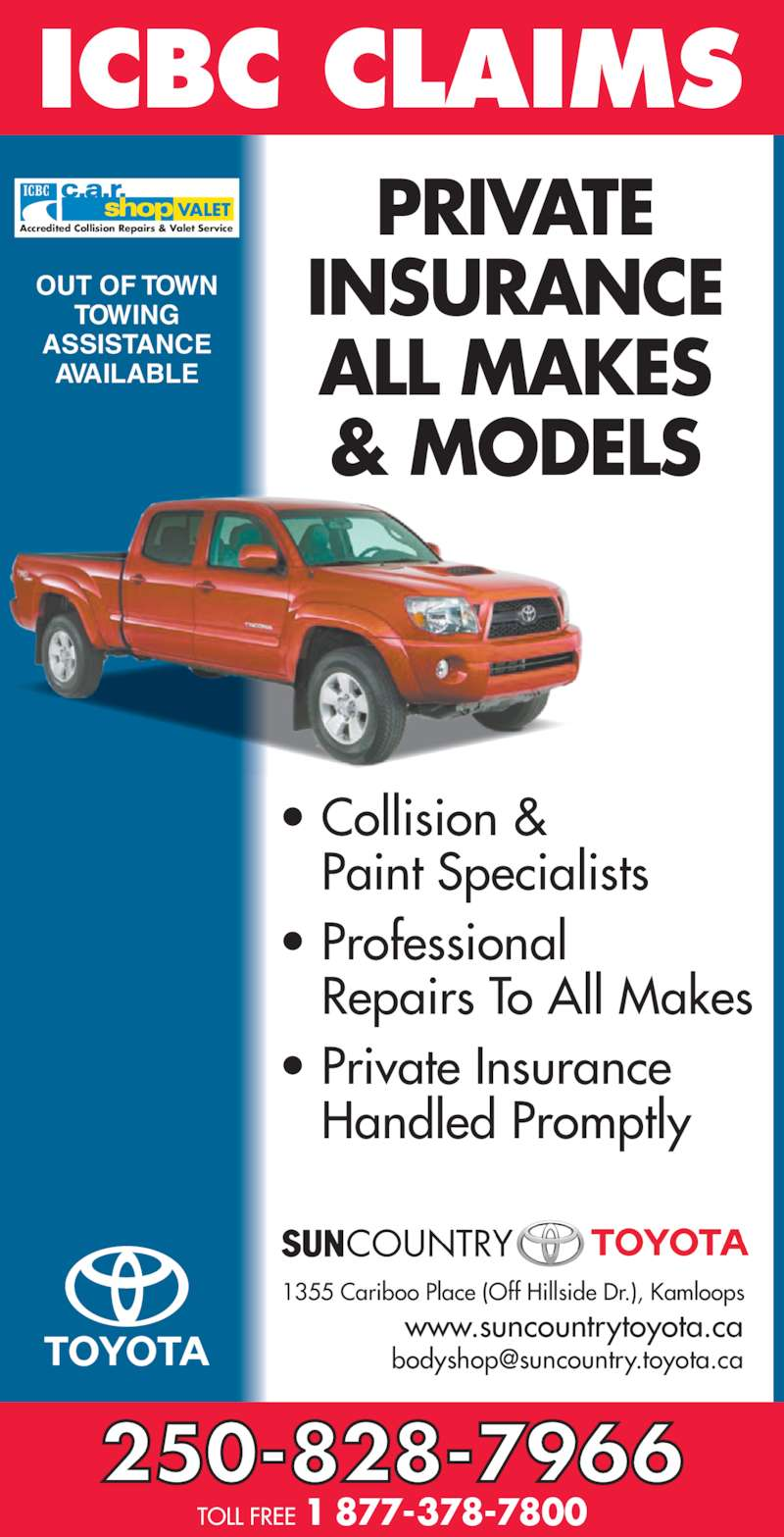 Sun Country Toyota (250-828-7966) - Display Ad - PRIVATE INSURANCE ALL MAKES & MODELS ? Collision & Paint Specialists ? Professional Repairs To All Makes ? Private Insurance Handled Promptly OUT OF TOWN TOWING ASSISTANCE AVAILABLE VALET Accredited Collision Repairs & Valet Service 250-828-7966 TOLL FREE 1 877-378-7800 1355 Cariboo Place (Off Hillside Dr.), Kamloops www.suncountrytoyota.ca