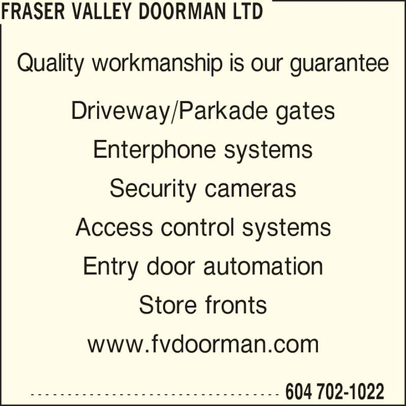 Fraser Valley Doorman Ltd (604-702-1022) - Display Ad - FRASER VALLEY DOORMAN LTD  604 702-1022- - - - - - - - - - - - - - - - - - - - - - - - - - - - - - - - - - Quality workmanship is our guarantee Driveway/Parkade gates Enterphone systems Security cameras Access control systems Entry door automation www.fvdoorman.com Store fronts