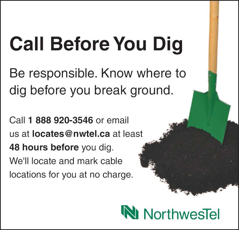 Call Before You Dig (1-844-297-7313) - Display Ad - Call 1 888 920-3546 or email 48 hours before you dig. We'll locate and mark cable locations for you at no charge. Call Before You Dig Be responsible. Know where to dig before you break ground.
