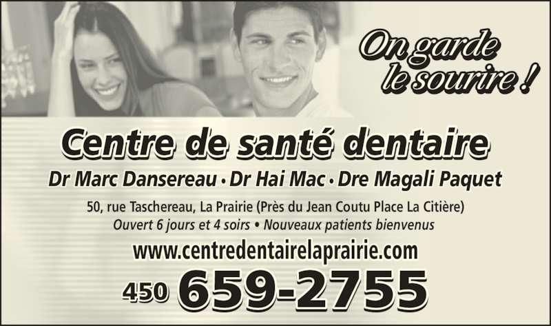 Au Centre de Santé Dentaire Marc Dansereau (450-659-2755) - Annonce illustrée======= - Dr Marc Dansereau ? Dr Hai Mac ? Dre Magali Paquet Ouvert 6 jours et 4 soirs ? Nouveaux patients bienvenus www.centredentairelaprairie.com 450 50, rue Taschereau, La Prairie (Pr?s du Jean Coutu Place La Citi?re)