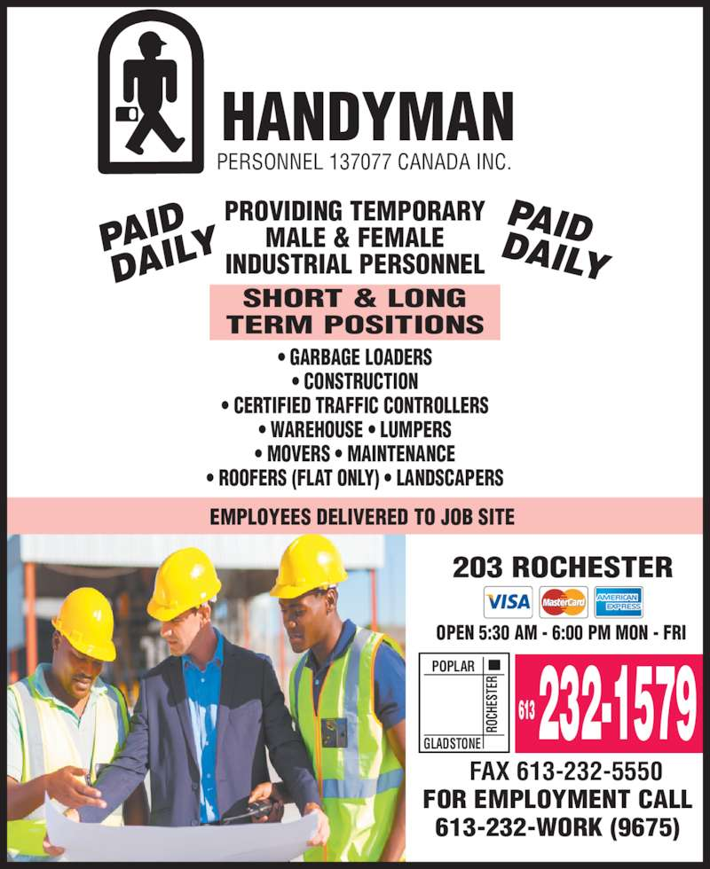 Handyman Personnel (613-232-1579) - Display Ad - ? MOVERS ? MAINTENANCE ? ROOFERS (FLAT ONLY) ? LANDSCAPERS EMPLOYEES DELIVERED TO JOB SITE 203 ROCHESTER OPEN 5:30 AM - 6:00 PM MON - FRI POPLAR RO CH ES TE GLADSTONE ? WAREHOUSE ? LUMPERS 613 232-1579 FAX 613-232-5550 FOR EMPLOYMENT CALL 613-232-WORK (9675) HANDYMAN PERSONNEL 137077 CANADA INC. PROVIDING TEMPORARY MALE & FEMALE INDUSTRIAL PERSONNEL SHORT & LONG TERM POSITIONS ? GARBAGE LOADERS ? CONSTRUCTION ? CERTIFIED TRAFFIC CONTROLLERS