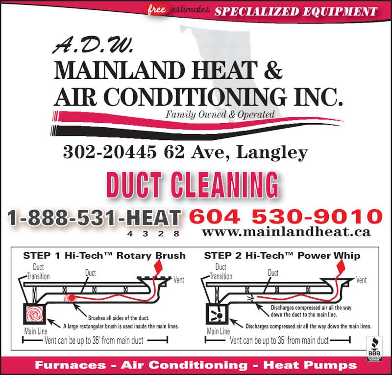 ADW Mainland Heat and Air Conditioning (604-530-9010) - Display Ad - Duct Vent Main Line Duct Transition Vent can be up to 35' from main duct                             Brushes all sides of the duct.          A large rectangular brush is used inside the main lines. STEP 1 Hi-Tech? Rotary Brush Duct Vent Main Line Duct Transition Vent can be up to 35' from main duct !! ! ! !! ! ! Furnaces - Air Conditioning - Heat Pumps SPECIALIZED EQUIPMENT  STEP 2 Hi-Tech? Power Whip 604 530-9010 1-888-531-HEAT DUCT CLEANING 4  3  2  8 www.mainlandheat.ca Family Owned & Operated A.D.W.  MAINLAND HEAT & AIR CONDITIONING INC. 302-20445 62 Ave, Langley  Discharges compressed air all the way down the main lines.     Discharges compressed air all the way      down the duct to the main line.