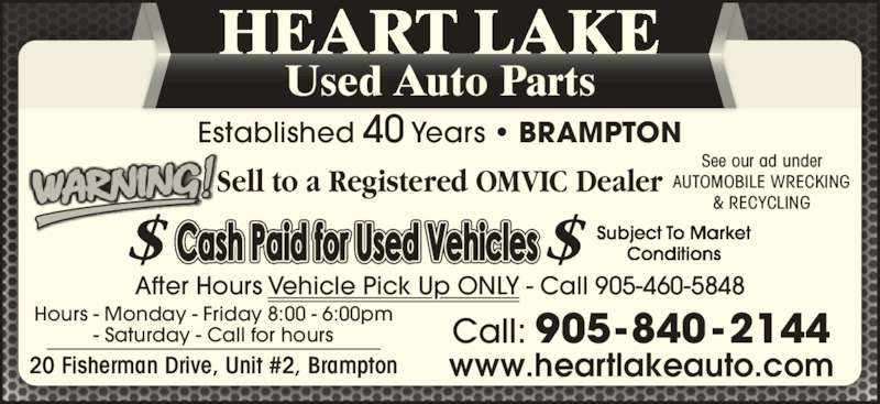 Heart Lake Used Auto Parts (905-840-2144) - Display Ad - 20 Fisherman Drive, Unit #2, Brampton Hours - Monday - Friday 8:00 - 6:00pm - Saturday - Call for hours Sell to a Registered OMVIC Dealer After Hours Vehicle Pick Up ONLY - Call 905-460-5848 Subject To Market Call: 905-840 -2144 Conditions HEART LAKE Used Auto Parts Established 40 Years ? BRAMPTON See our ad under AUTOMOBILE WRECKING & RECYCLING www.heartlakeauto.com