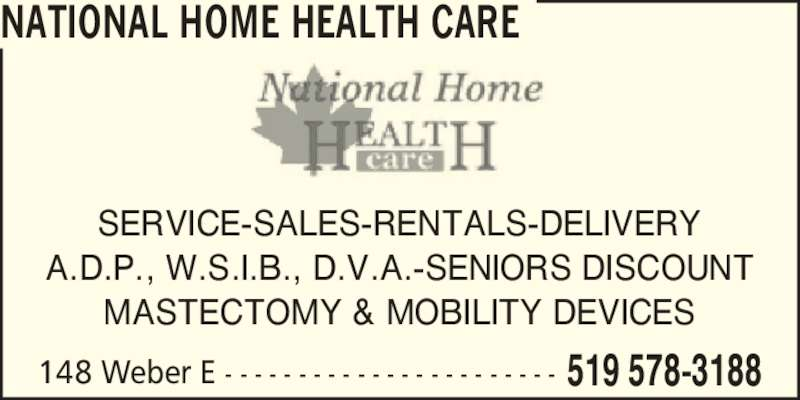 National Home Health Care (519-578-3188) - Display Ad - 148 Weber E - - - - - - - - - - - - - - - - - - - - - - - 519 578-3188 SERVICE-SALES-RENTALS-DELIVERY A.D.P., W.S.I.B., D.V.A.-SENIORS DISCOUNT MASTECTOMY & MOBILITY DEVICES NATIONAL HOME HEALTH CARE