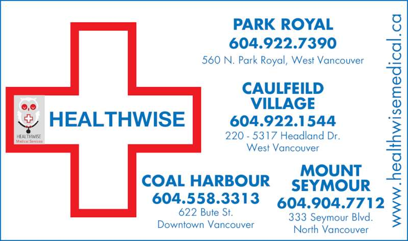 Park Royal Medical Clinic (604-922-7390) - Display Ad - 604.904.7712 MOUNT SEYMOUR 333 Seymour Blvd. North Vancouver w .h ea lth is em ed ic al .c HEALTHWISE Medical Services 560 N. Park Royal, West Vancouver PARK ROYAL 604.922.7390 220 - 5317 Headland Dr. West Vancouver CAULFEILD VILLAGE 604.922.1544 COAL HARBOUR 604.558.3313 622 Bute St. Downtown Vancouver