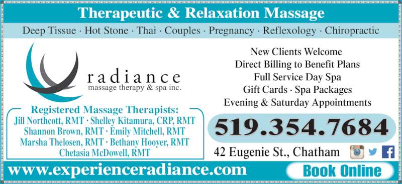Radiance Massage Therapy & Spa Inc (519-354-7684) - Display Ad - Therapeutic & Relaxation Massage www.experienceradiance.com Book Online Deep Tissue ? Hot Stone ? Thai ? Couples ? Pregnancy ? Reflexology ? Chiropractic Registered Massage Therapists: Jill Northcott, RMT ? Shelley Kitamura, CRP, RMT Shannon Brown, RMT ? Emily Mitchell, RMT Marsha Thelosen, RMT ? Bethany Hooyer, RMT Chetasia McDowell, RMT New Clients Welcome  Direct Billing to Benefit Plans Full Service Day Spa Gift Cards ? Spa Packages Evening & Saturday Appointments 519.354.7684 42 Eugenie St., Chatham