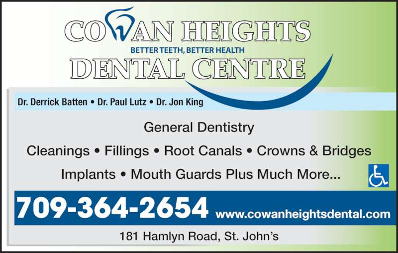 Cowan Heights Dental Centre (7093642654) - Display Ad - Implants ? Mouth Guards Plus Much More... Dr. Derrick Batten ? Dr. Paul Lutz ? Dr. Jon King 181 Hamlyn Road, St. John?s www.cowanheightsdental.com709-364-2654 General Dentistry Cleanings ? Fillings ? Root Canals ? Crowns & Bridges