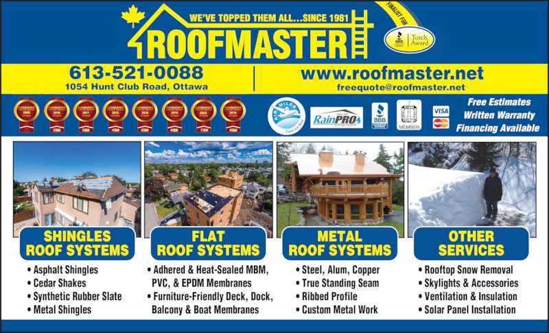 Roofmaster Ottawa Inc (613-521-0088) - Display Ad - 613-521-0088 www.roofmaster.net ? Asphalt Shingles ? Cedar Shakes ? Synthetic Rubber Slate ? Metal Shingles ? Adhered & Heat-Sealed MBM,   PVC, & EPDM Membranes ? Furniture-Friendly Deck, Dock,   Balcony & Boat Membranes ? Steel, Alum, Copper ? True Standing Seam ? Ribbed Profile ? Custom Metal Work ? Rooftop Snow Removal ? Skylights & Accessories ? Ventilation & Insulation ? Solar Panel Installation SHINGLES ROOF SYSTEMS FLAT ROOF SYSTEMS METAL ROOF SYSTEMS OTHER SERVICES Free Estimates Written Warranty Financing Available  1054 Hunt Club Road, Ottawa
