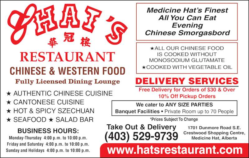 Hat's Restaurant (4035299739) - Display Ad - ?ALL OUR CHINESE FOOD IS COOKED WITHOUT MONOSODIUM GLUTAMATE ?COOKED WITH VEGETABLE OIL 1701 Dunmore Road S.E. Crestwood Shopping Centre, Medicine Hat, Alberta Take Out & Delivery(403) 529-9739 DELIVERY SERVICES Free Delivery for Orders of $30 & Over 10% Off Pickup Orders We cater to ANY SIZE PARTIES Banquet Facilities ? Private Room up to 70 People BUSINESS HOURS: Monday-Thursday  4:00 p.m. to 10:00 p.m. Friday and Saturday  4:00 p.m. to 10:00 p.m. Sunday and Holidays  4:00 p.m. to 10:00 p.m. www.hatsrestaurant.com *Prices Subject To Change  CHINESE & WESTERN FOOD Fully Licensed Dining Lounge ? AUTHENTIC CHINESE CUISINE ? CANTONESE CUISINE ? HOT & SPICY SZECHUAN ? SEAFOOD ? SALAD BAR Medicine Hat?s Finest All You Can Eat Evening Chinese Smorgasbord